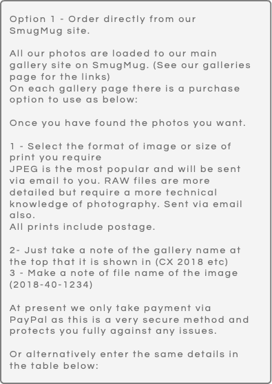 Option 1 - Order directly from our SmugMug site. All our photos are loaded to our main gallery site on SmugMug. (See our galleries page for the links) On each gallery page there is a purchase option to use as below: Once you have found the photos you want. 1 - Select the format of image or size of print you require JPEG is the most popular and will be sent via email to you. RAW files are more detailed but require a more technical knowledge of photography. Sent via email also. All prints include postage. 2- Just take a note of the gallery name at the top that it is shown in (CX 2018 etc) 3 - Make a note of file name of the image (2018-40-1234) At present we only take payment via PayPal as this is a very secure method and protects you fully against any issues. Or alternatively enter the same details in the table below: