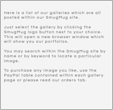 Here is a list of our galleries which are all posted within our SmugMug site. Just select the gallery by clicking the SmugMug logo button next to your choice. This will open a new browser window which will show you our portfolios. You may search within the SmugMug site by name or by keyword to locate a particular image. To purchase any image you like, use the PayPal table contained within each gallery page or please read our orders tab.
