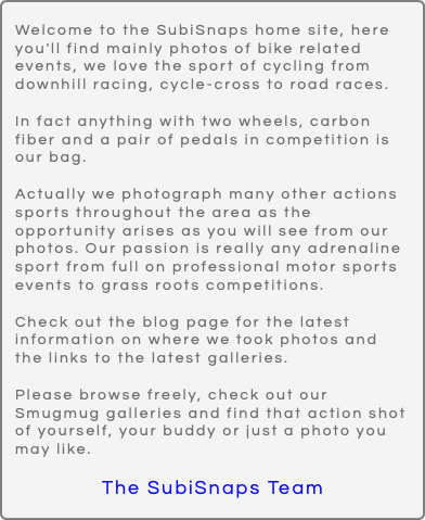 Welcome to the SubiSnaps home site, here you'll find mainly photos of bike related events, we love the sport of cycling from downhill racing, cycle-cross to road races. In fact anything with two wheels, carbon fiber and a pair of pedals in competition is our bag. Actually we photograph many other actions sports throughout the area as the opportunity arises as you will see from our photos. Our passion is really any adrenaline sport from full on professional motor sports events to grass roots competitions. Check out the blog page for the latest information on where we took photos and the links to the latest galleries. Please browse freely, check out our Smugmug galleries and find that action shot of yourself, your buddy or just a photo you may like. The SubiSnaps Team