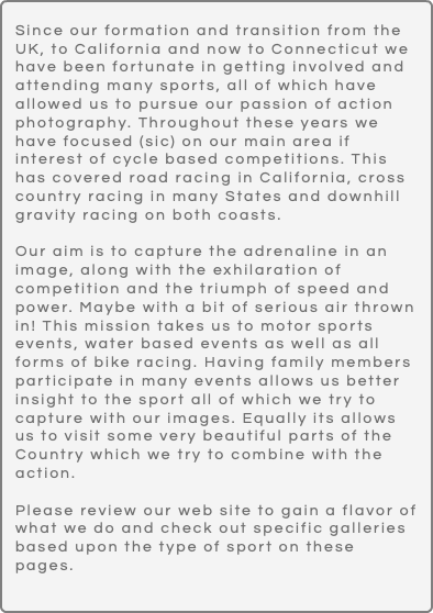 Since our formation and transition from the UK, to California and now to Connecticut we have been fortunate in getting involved and attending many sports, all of which have allowed us to pursue our passion of action photography. Throughout these years we have focused (sic) on our main area if interest of cycle based competitions. This has covered road racing in California, cross country racing in many States and downhill gravity racing on both coasts. Our aim is to capture the adrenaline in an image, along with the exhilaration of competition and the triumph of speed and power. Maybe with a bit of serious air thrown in! This mission takes us to motor sports events, water based events as well as all forms of bike racing. Having family members participate in many events allows us better insight to the sport all of which we try to capture with our images. Equally its allows us to visit some very beautiful parts of the Country which we try to combine with the action. Please review our web site to gain a flavor of what we do and check out specific galleries based upon the type of sport on these pages.