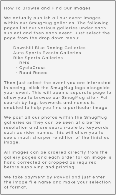 How To Browse and Find Our Images We actually publish all our event images within our SmugMug galleries. The following pages list our various galleries under each subject and then each event. Just select the page from the drop down menu: Downhill Bike Racing Galleries Auto Sports Events Galleries Bike Sports Galleries - BMX - CycleCross - Road Races Then just select the event you are interested in seeing, click the SmugMug logo alongside your event. This will open a separate page to allow you to browse our SmugMug site - Full search by tag, keywords and names is enabled to help you find a particular image. We post all our photos within the SmugMug galleries as they can be seen at a better resolution and are search-able by keywords such as rider names, this will allow you to see a much sharper rendition of the finished image. All images can be ordered directly from the gallery pages and each order for an image is hand corrected or cropped as required before supplying and printing. We take payment by PayPal and just enter the image file name and make your selection of format.